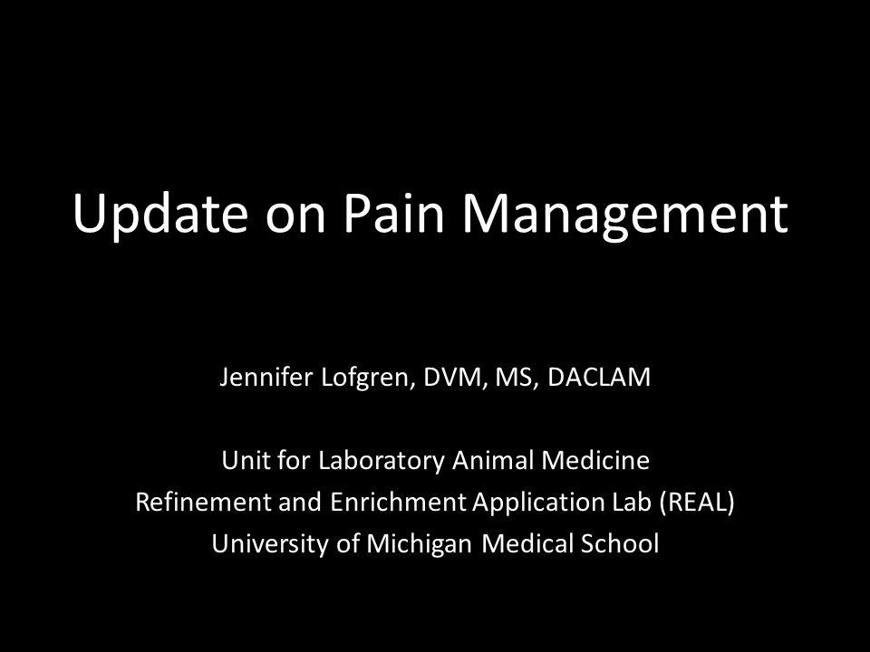 Update on Pain Management Jennifer Lofgren, DVM, MS, DACLAM Unit for Laboratory Animal Medicine Refinement and Enrichment Application Lab (REAL) Unive