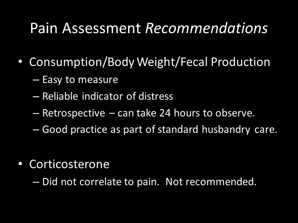 Pain Assessment Recommendations Consumption/Body Weight/Fecal Production – Easy to measure – Reliable indicator of distress – Retrospective – can take