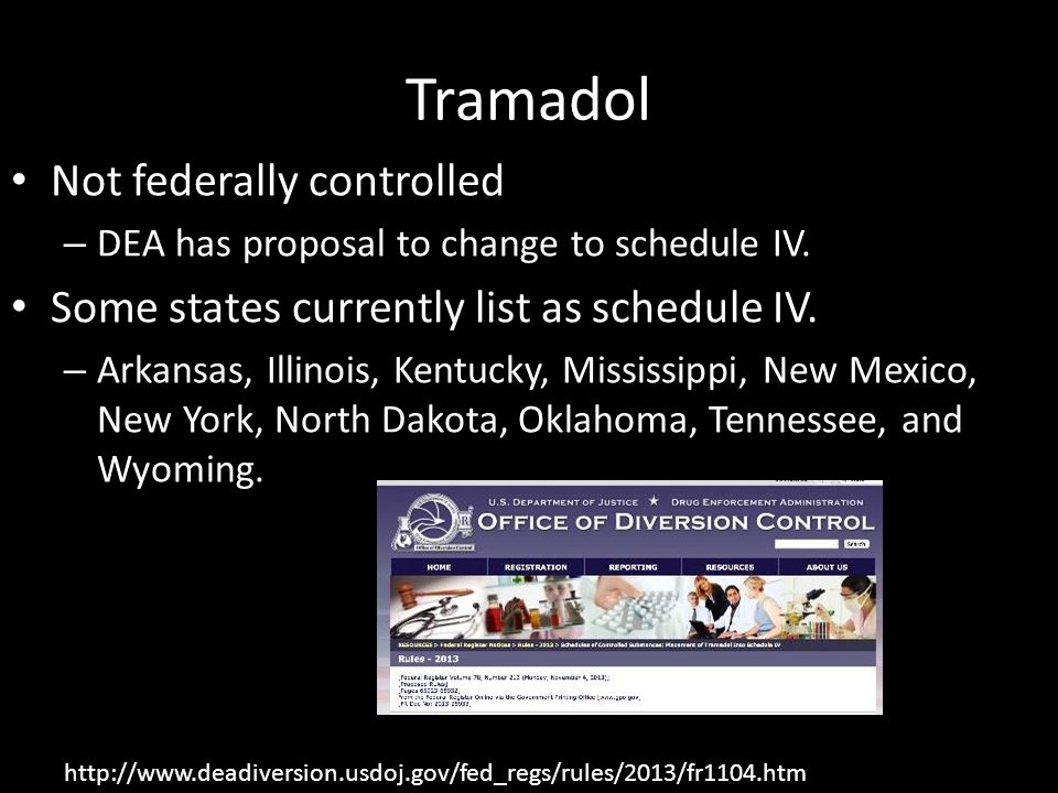 Tramadol Not federally controlled – DEA has proposal to change to schedule IV. Some states currently list as schedule IV. – Arkansas, Illinois, Kentuc
