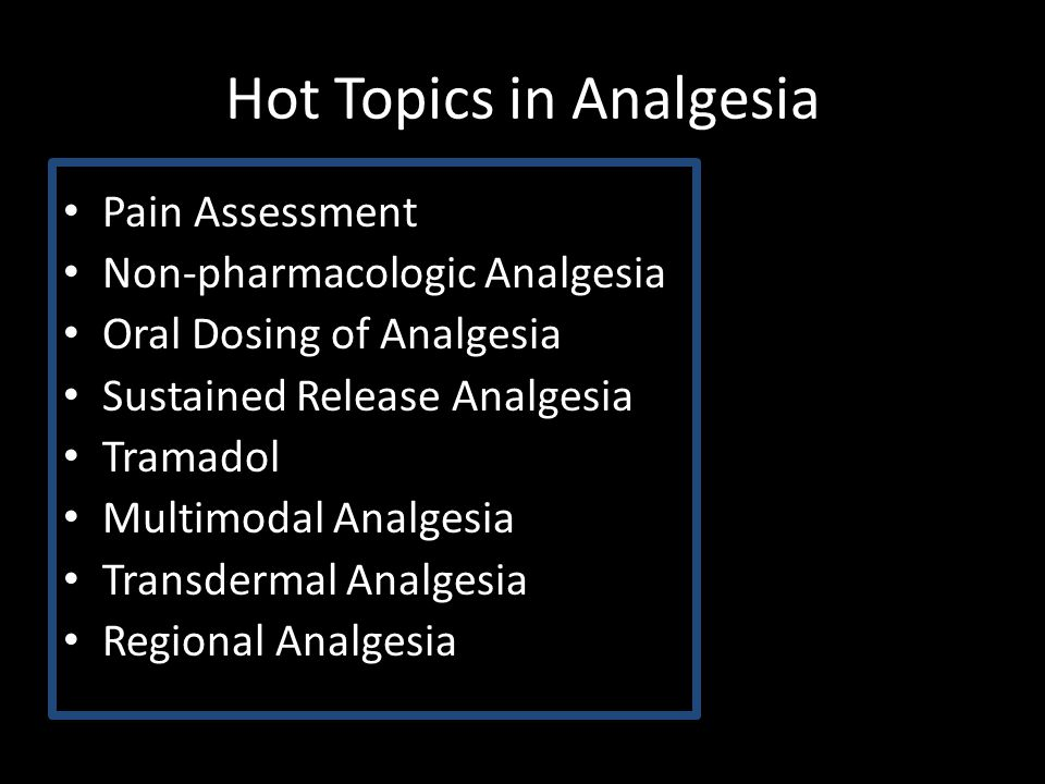 Hot Topics in Analgesia Pain Assessment Non-pharmacologic Analgesia Oral Dosing of Analgesia Sustained Release Analgesia Tramadol Multimodal Analgesia