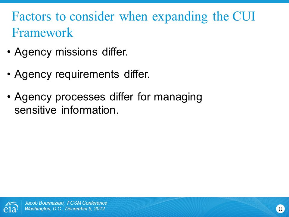 Factors to consider when expanding the CUI Framework Jacob Bournazian, FCSM Conference Washington, D.C., December 5, 2012 11 Agency missions differ. A