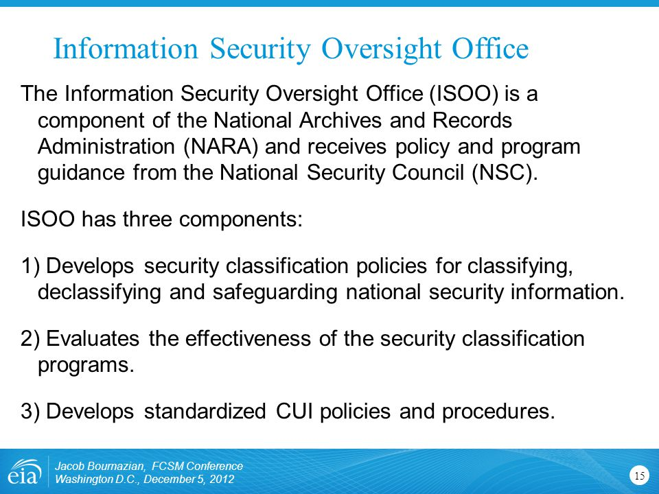Information Security Oversight Office Jacob Bournazian, FCSM Conference Washington D.C., December 5, 2012 15 The Information Security Oversight Office (ISOO) is a component of the National Archives and Records Administration (NARA) and receives policy and program guidance from the National Security Council (NSC).