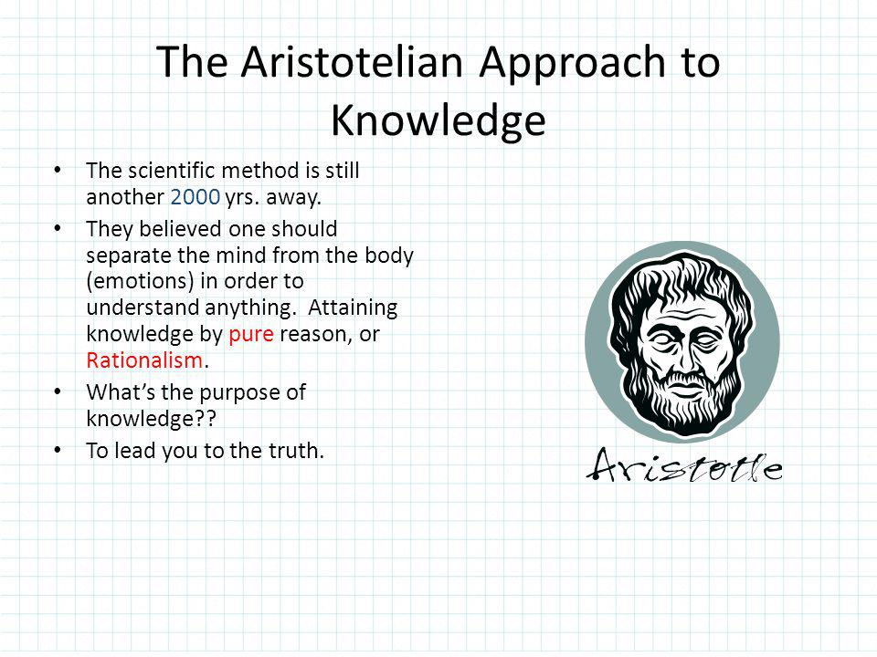 The Aristotelian Approach to Knowledge 2000 The scientific method is still another 2000 yrs. away. pure Rationalism They believed one should separate