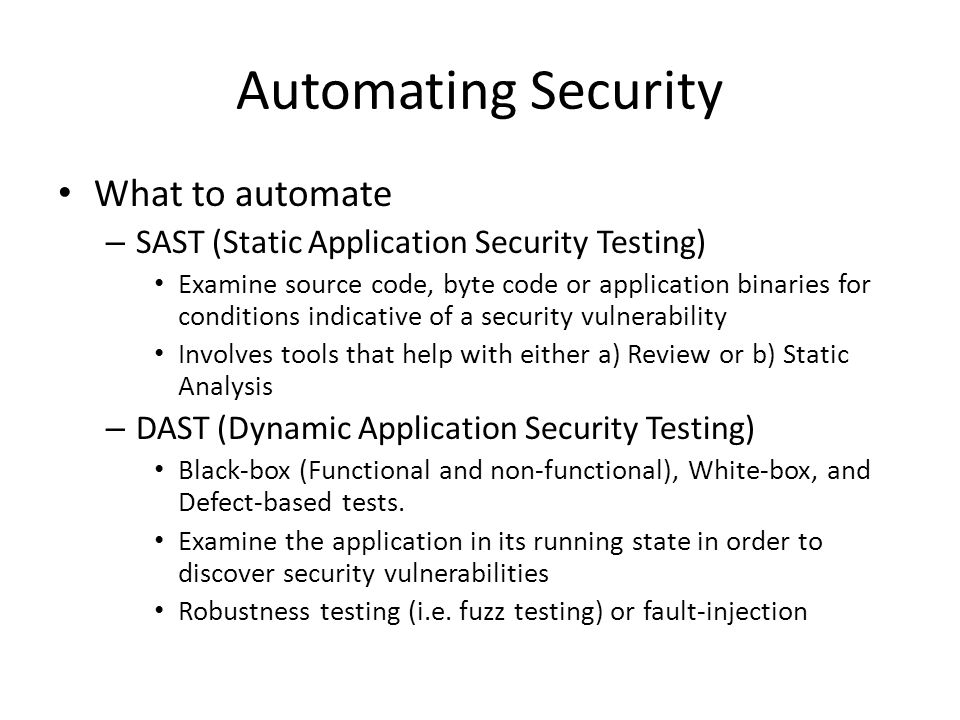 Automating Security What to automate – SAST (Static Application Security Testing) Examine source code, byte code or application binaries for conditions indicative of a security vulnerability Involves tools that help with either a) Review or b) Static Analysis – DAST (Dynamic Application Security Testing) Black-box (Functional and non-functional), White-box, and Defect-based tests.