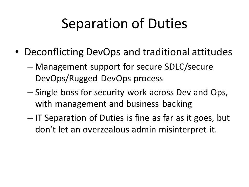Separation of Duties Deconflicting DevOps and traditional attitudes – Management support for secure SDLC/secure DevOps/Rugged DevOps process – Single boss for security work across Dev and Ops, with management and business backing – IT Separation of Duties is fine as far as it goes, but don't let an overzealous admin misinterpret it.
