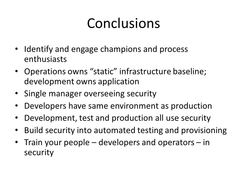 Conclusions Identify and engage champions and process enthusiasts Operations owns static infrastructure baseline; development owns application Single manager overseeing security Developers have same environment as production Development, test and production all use security Build security into automated testing and provisioning Train your people – developers and operators – in security