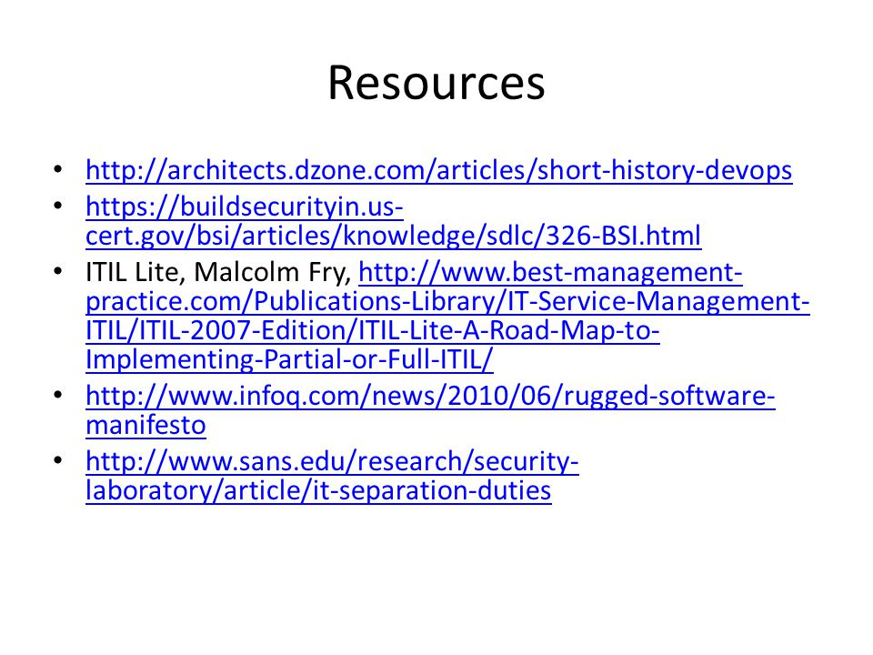 Resources http://architects.dzone.com/articles/short-history-devops https://buildsecurityin.us- cert.gov/bsi/articles/knowledge/sdlc/326-BSI.html https://buildsecurityin.us- cert.gov/bsi/articles/knowledge/sdlc/326-BSI.html ITIL Lite, Malcolm Fry, http://www.best-management- practice.com/Publications-Library/IT-Service-Management- ITIL/ITIL-2007-Edition/ITIL-Lite-A-Road-Map-to- Implementing-Partial-or-Full-ITIL/http://www.best-management- practice.com/Publications-Library/IT-Service-Management- ITIL/ITIL-2007-Edition/ITIL-Lite-A-Road-Map-to- Implementing-Partial-or-Full-ITIL/ http://www.infoq.com/news/2010/06/rugged-software- manifesto http://www.infoq.com/news/2010/06/rugged-software- manifesto http://www.sans.edu/research/security- laboratory/article/it-separation-duties http://www.sans.edu/research/security- laboratory/article/it-separation-duties