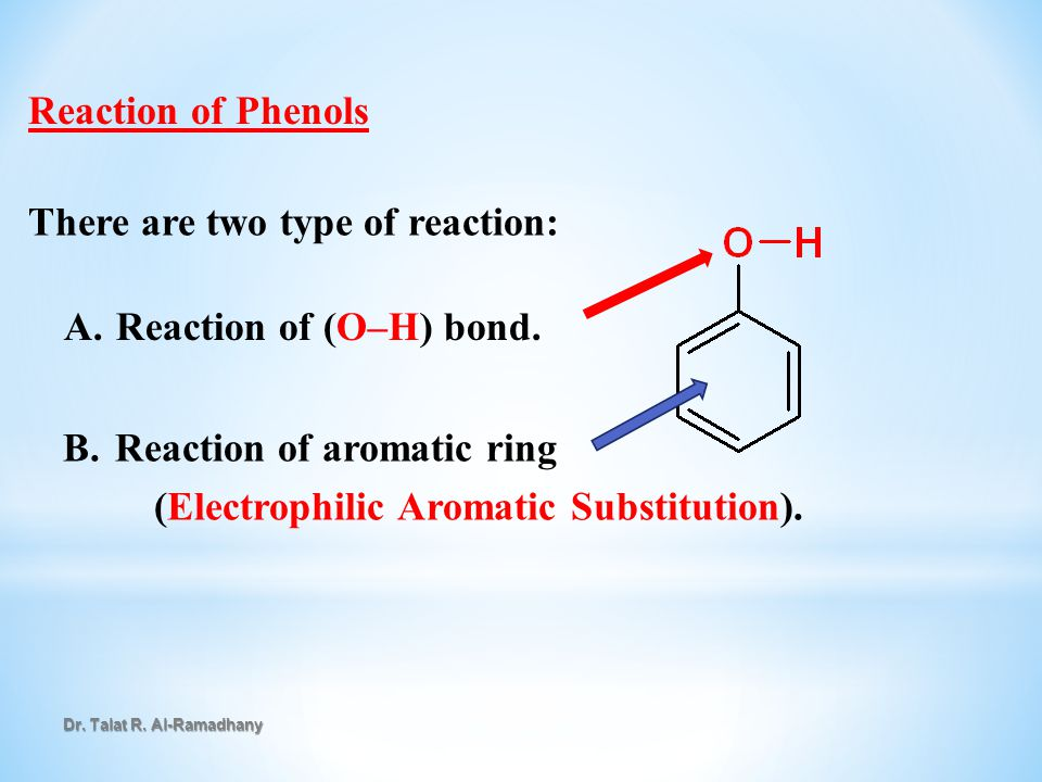 Reaction of Phenols There are two type of reaction: A. A.Reaction of (O–H) bond. B. B.Reaction of aromatic ring (Electrophilic Aromatic Substitution).