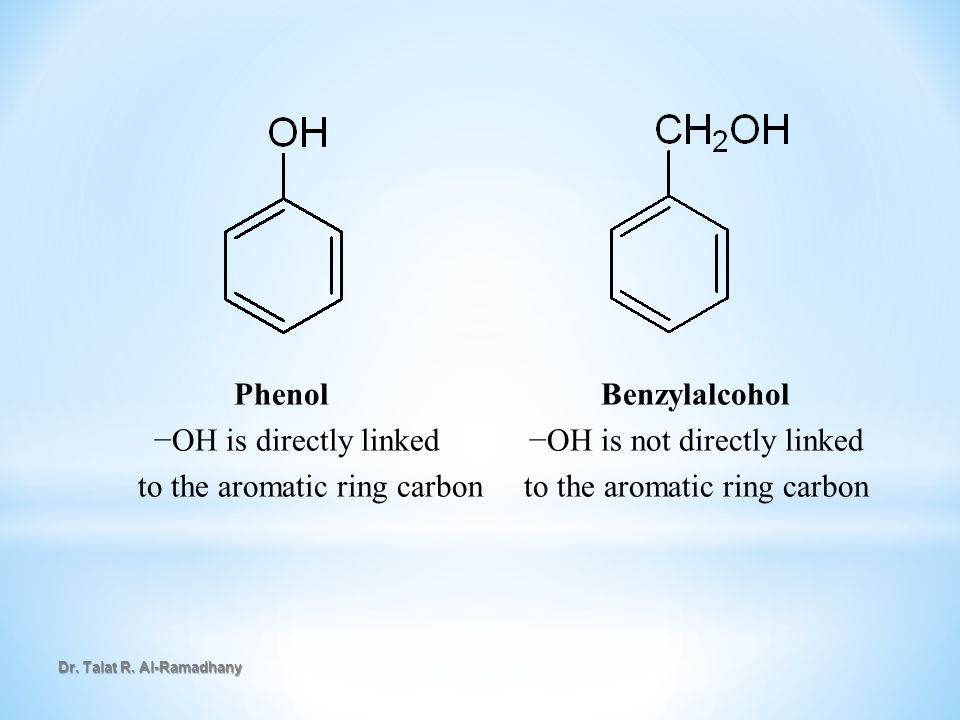 Phenol Benzylalcohol −OH is directly linked −OH is not directly linked to the aromatic ring carbon to the aromatic ring carbon Dr. Talat R. Al-Ramadha