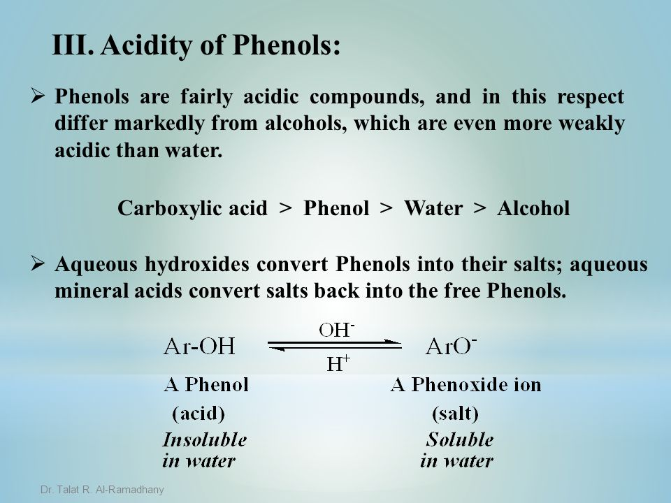 III. Acidity of Phenols:   Phenols are fairly acidic compounds, and in this respect differ markedly from alcohols, which are even more weakly acidic