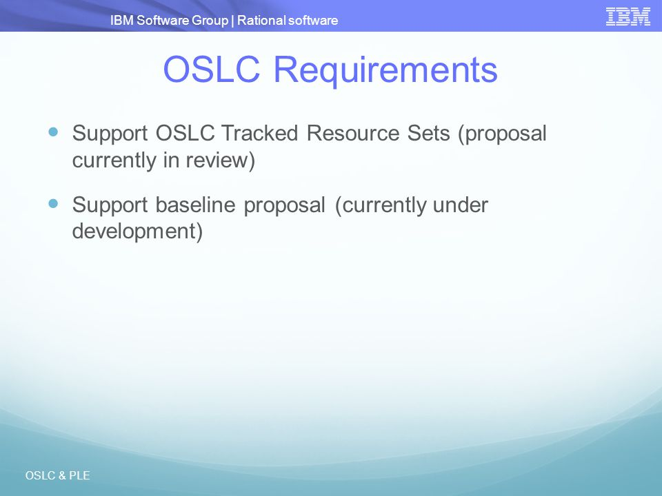 IBM Software Group | Rational software OSLC Requirements Support OSLC Tracked Resource Sets (proposal currently in review) Support baseline proposal (
