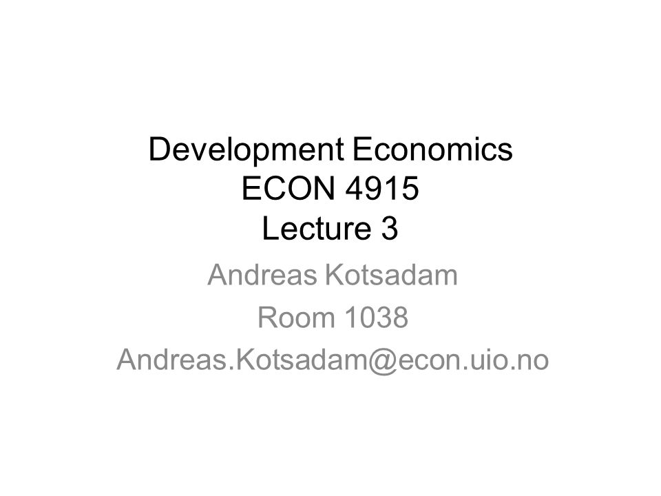 Development Economics ECON 4915 Lecture 3 Andreas Kotsadam Room 1038 Andreas.Kotsadam@econ.uio.no