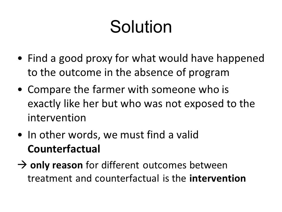 Solution Find a good proxy for what would have happened to the outcome in the absence of program Compare the farmer with someone who is exactly like her but who was not exposed to the intervention In other words, we must find a valid Counterfactual  only reason for different outcomes between treatment and counterfactual is the intervention
