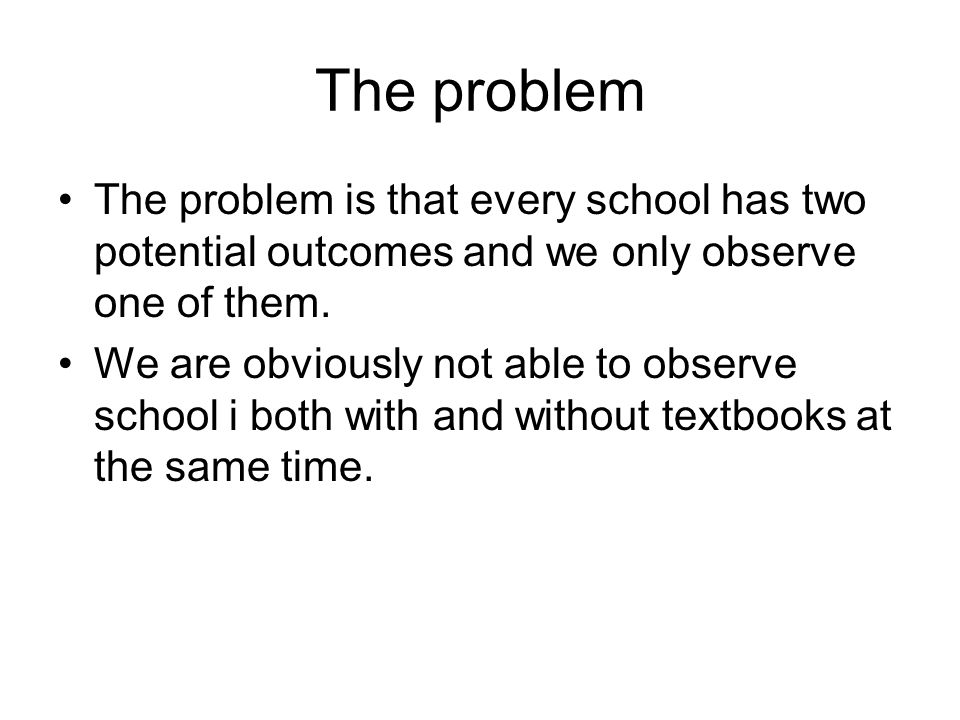 The problem The problem is that every school has two potential outcomes and we only observe one of them.