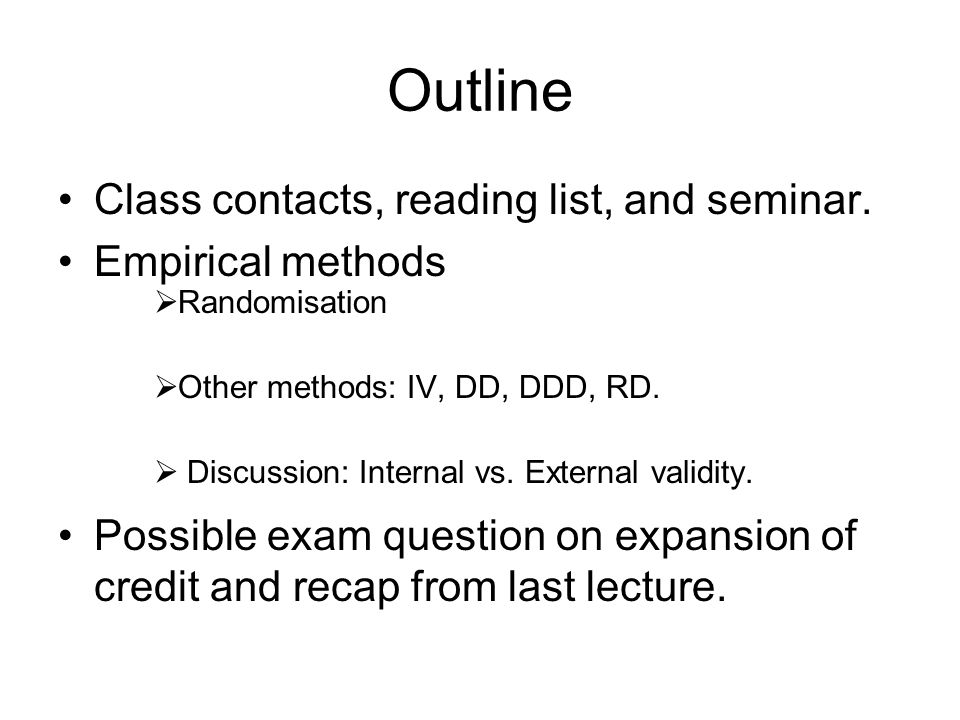 Outline Class contacts, reading list, and seminar. Empirical methods  Randomisation  Other methods: IV, DD, DDD, RD.  Discussion: Internal vs. Exte