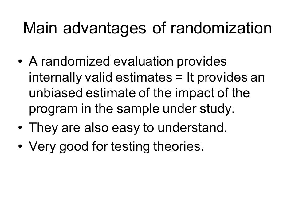 Main advantages of randomization A randomized evaluation provides internally valid estimates = It provides an unbiased estimate of the impact of the p