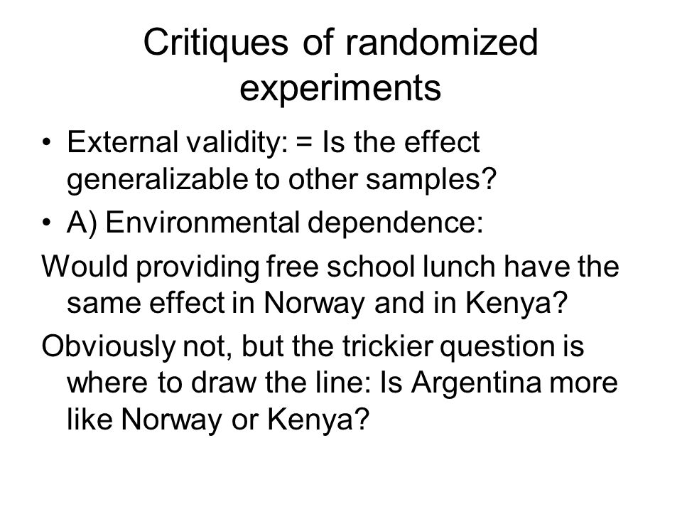 Critiques of randomized experiments External validity: = Is the effect generalizable to other samples.
