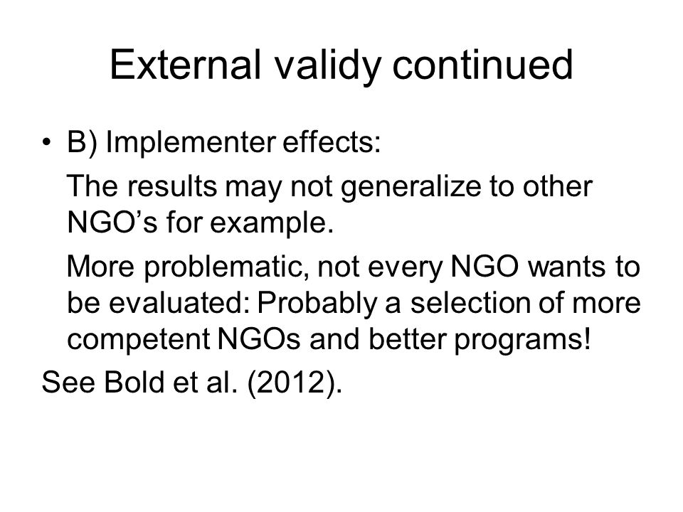 External validy continued B) Implementer effects: The results may not generalize to other NGO's for example. More problematic, not every NGO wants to