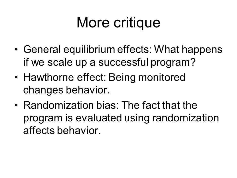 More critique General equilibrium effects: What happens if we scale up a successful program.
