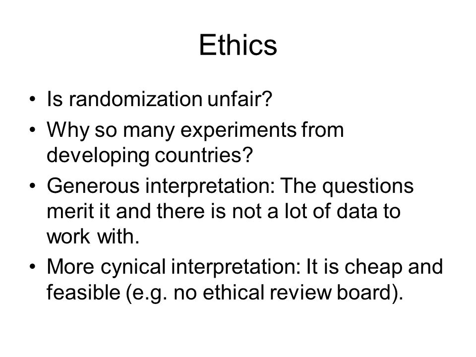 Ethics Is randomization unfair? Why so many experiments from developing countries? Generous interpretation: The questions merit it and there is not a