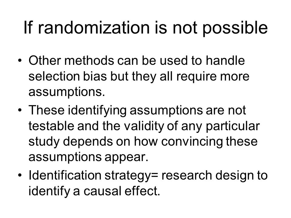 If randomization is not possible Other methods can be used to handle selection bias but they all require more assumptions. These identifying assumptio