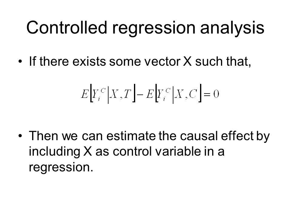 Controlled regression analysis If there exists some vector X such that, Then we can estimate the causal effect by including X as control variable in a regression.