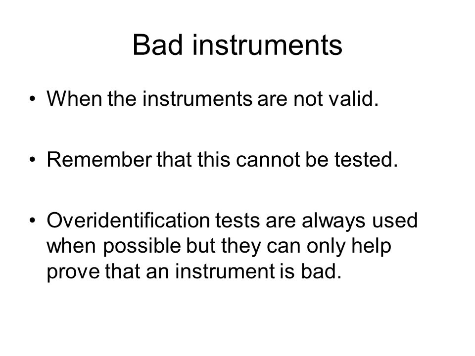 Bad instruments When the instruments are not valid. Remember that this cannot be tested. Overidentification tests are always used when possible but th
