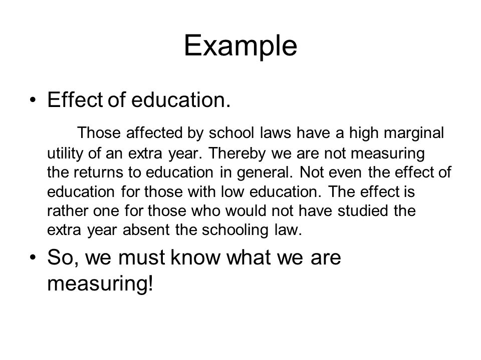 Example Effect of education. Those affected by school laws have a high marginal utility of an extra year. Thereby we are not measuring the returns to