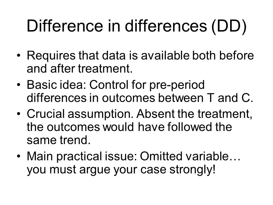 Difference in differences (DD) Requires that data is available both before and after treatment.