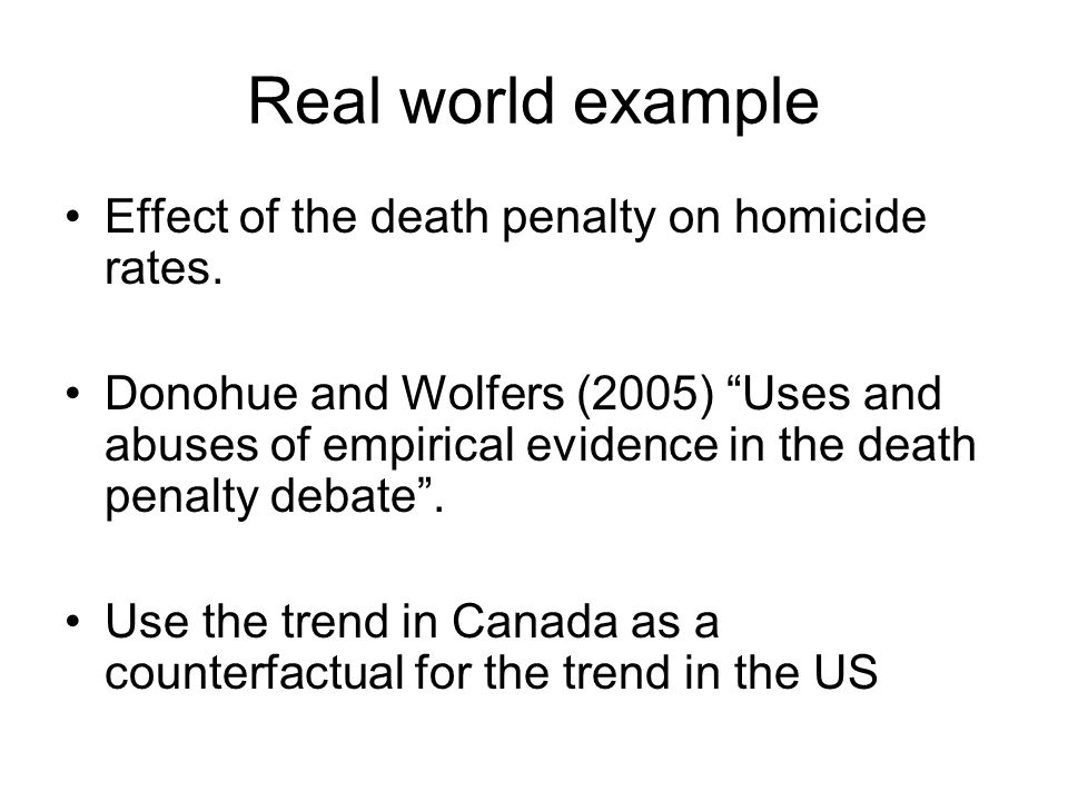 "Real world example Effect of the death penalty on homicide rates. Donohue and Wolfers (2005) ""Uses and abuses of empirical evidence in the death penal"