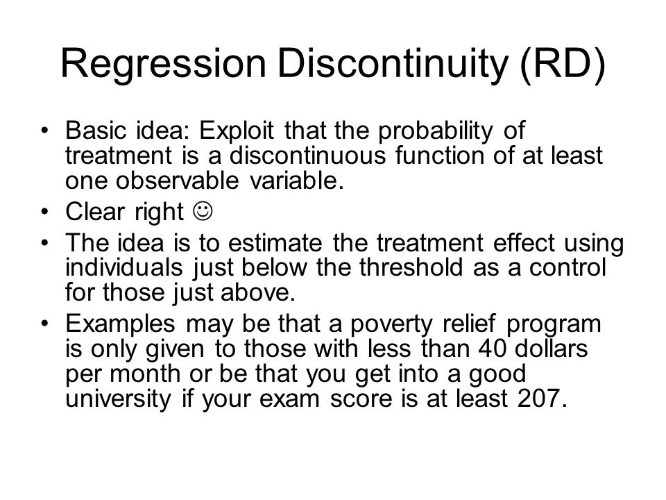 Regression Discontinuity (RD) Basic idea: Exploit that the probability of treatment is a discontinuous function of at least one observable variable.