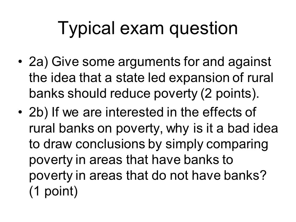 Typical exam question 2a) Give some arguments for and against the idea that a state led expansion of rural banks should reduce poverty (2 points).