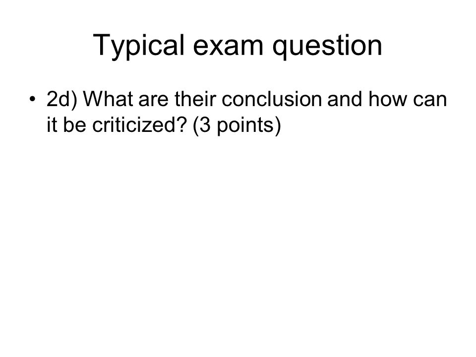 Typical exam question 2d) What are their conclusion and how can it be criticized? (3 points)