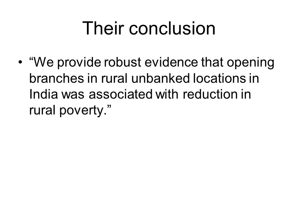 Their conclusion We provide robust evidence that opening branches in rural unbanked locations in India was associated with reduction in rural poverty.