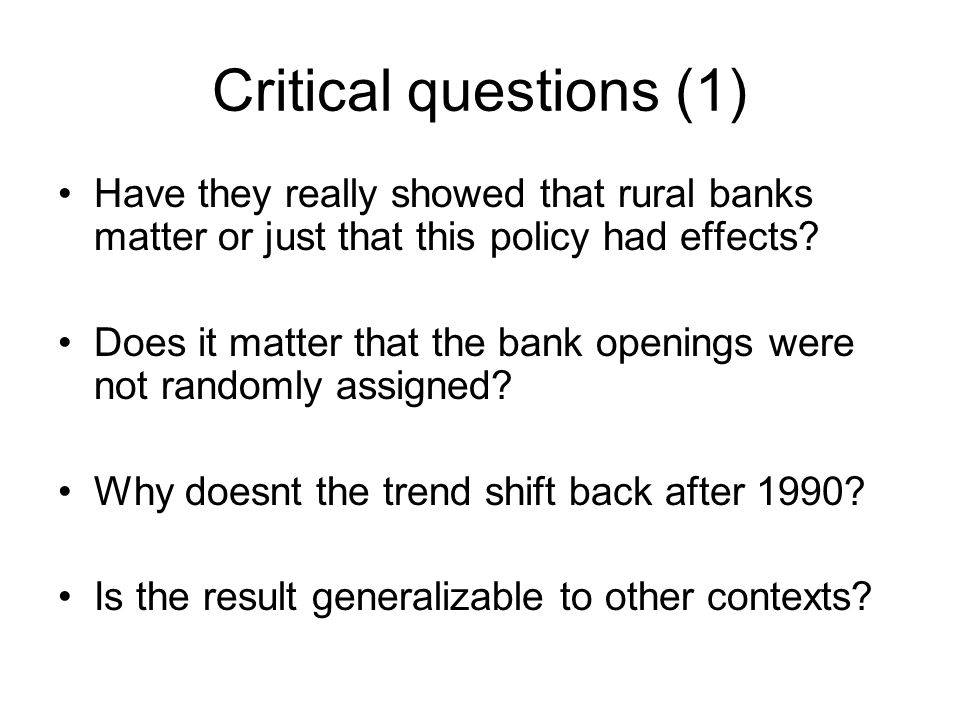 Critical questions (1) Have they really showed that rural banks matter or just that this policy had effects.