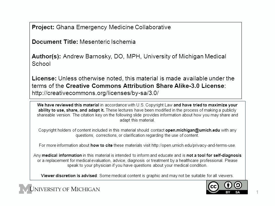 Project: Ghana Emergency Medicine Collaborative Document Title: Mesenteric Ischemia Author(s): Andrew Barnosky, DO, MPH, University of Michigan Medical School License: Unless otherwise noted, this material is made available under the terms of the Creative Commons Attribution Share Alike-3.0 License: http://creativecommons.org/licenses/by-sa/3.0/ We have reviewed this material in accordance with U.S.