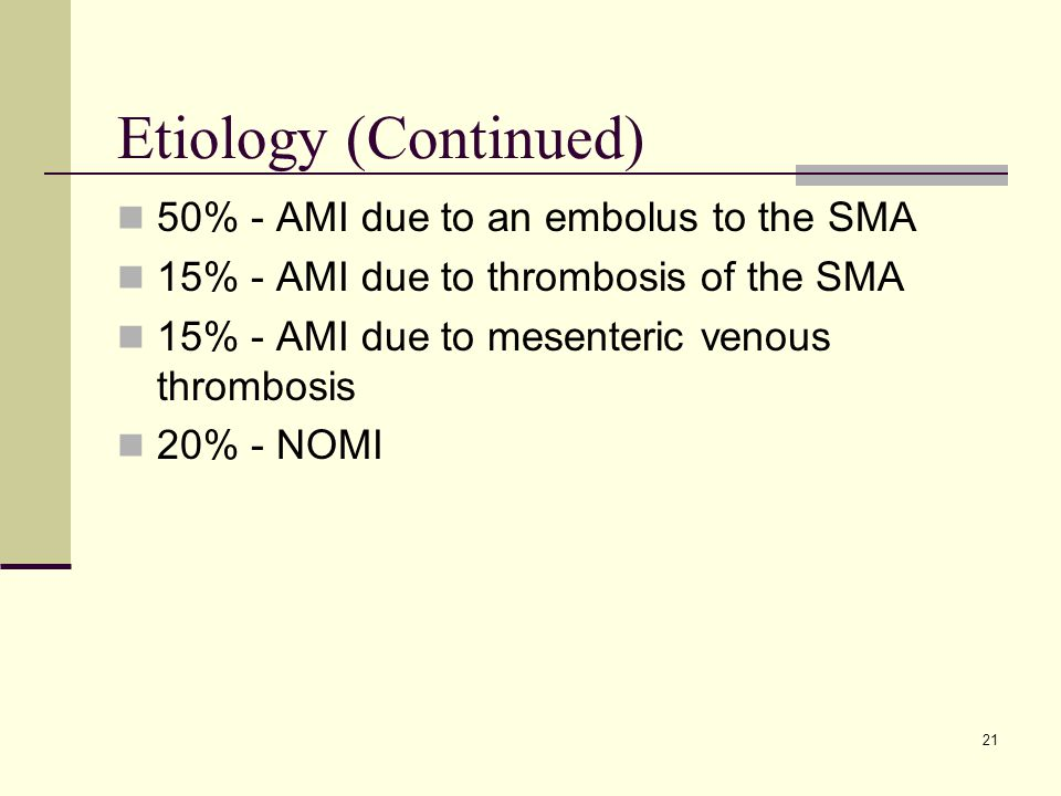Etiology (Continued) 50% - AMI due to an embolus to the SMA 15% - AMI due to thrombosis of the SMA 15% - AMI due to mesenteric venous thrombosis 20% - NOMI 21