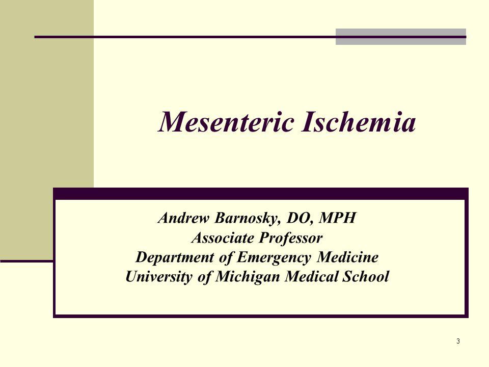 Mesenteric Ischemia Andrew Barnosky, DO, MPH Associate Professor Department of Emergency Medicine University of Michigan Medical School 3