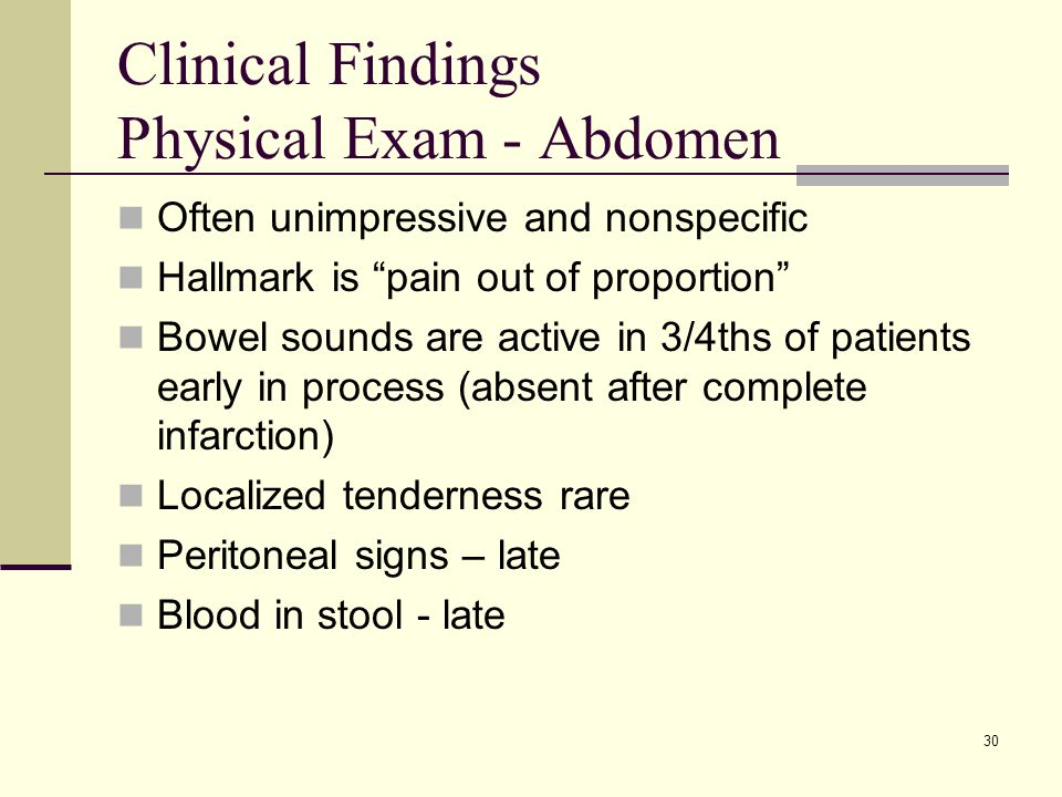 Clinical Findings Physical Exam - Abdomen Often unimpressive and nonspecific Hallmark is pain out of proportion Bowel sounds are active in 3/4ths of patients early in process (absent after complete infarction) Localized tenderness rare Peritoneal signs – late Blood in stool - late 30
