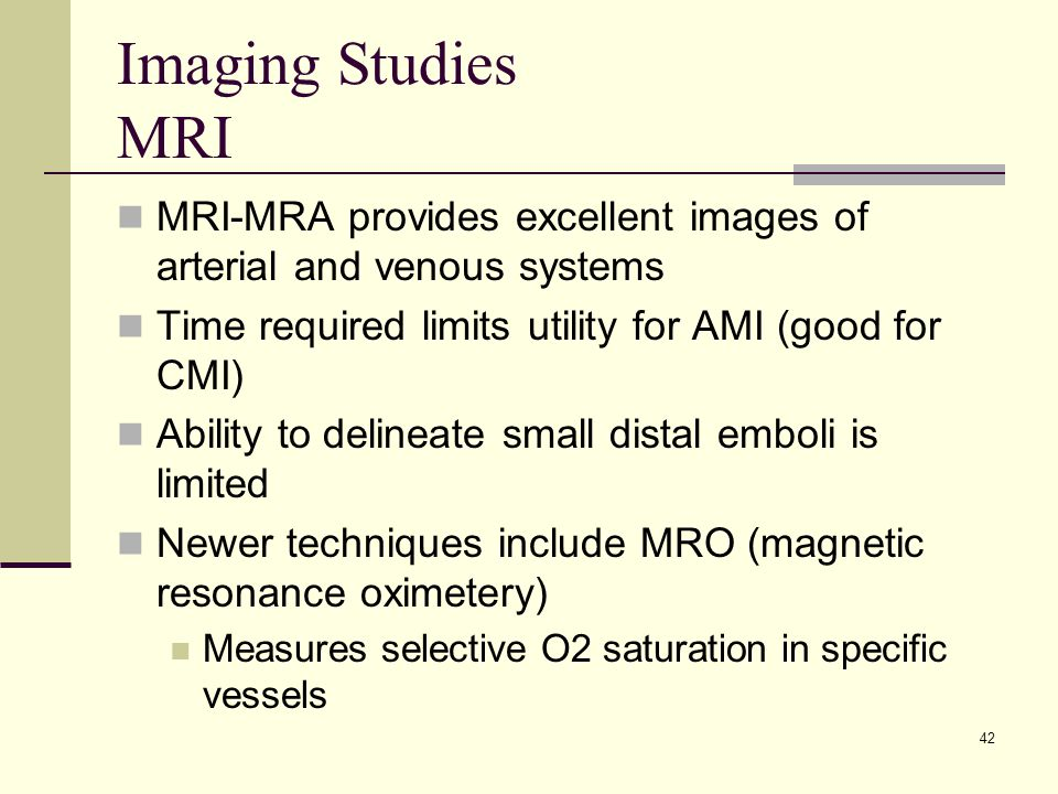 Imaging Studies MRI MRI-MRA provides excellent images of arterial and venous systems Time required limits utility for AMI (good for CMI) Ability to delineate small distal emboli is limited Newer techniques include MRO (magnetic resonance oximetery) Measures selective O2 saturation in specific vessels 42