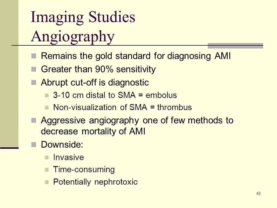 Imaging Studies Angiography Remains the gold standard for diagnosing AMI Greater than 90% sensitivity Abrupt cut-off is diagnostic 3-10 cm distal to SMA = embolus Non-visualization of SMA = thrombus Aggressive angiography one of few methods to decrease mortality of AMI Downside: Invasive Time-consuming Potentially nephrotoxic 43