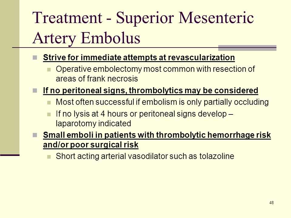 Treatment - Superior Mesenteric Artery Embolus Strive for immediate attempts at revascularization Operative embolectomy most common with resection of areas of frank necrosis If no peritoneal signs, thrombolytics may be considered Most often successful if embolism is only partially occluding If no lysis at 4 hours or peritoneal signs develop – laparotomy indicated Small emboli in patients with thrombolytic hemorrhage risk and/or poor surgical risk Short acting arterial vasodilator such as tolazoline 48