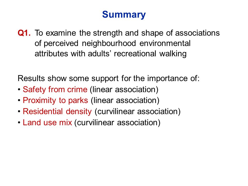 Results show some support for the importance of: Safety from crime (linear association) Proximity to parks (linear association) Residential density (curvilinear association) Land use mix (curvilinear association) Q1.