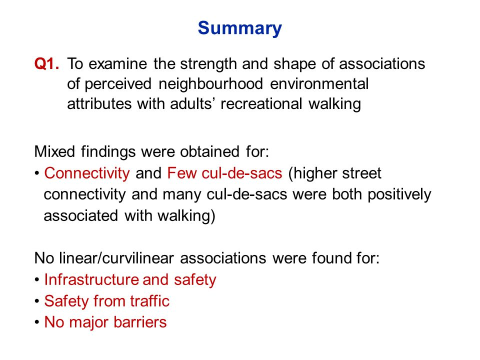 Mixed findings were obtained for: Connectivity and Few cul-de-sacs (higher street connectivity and many cul-de-sacs were both positively associated with walking) No linear/curvilinear associations were found for: Infrastructure and safety Safety from traffic No major barriers Q1.