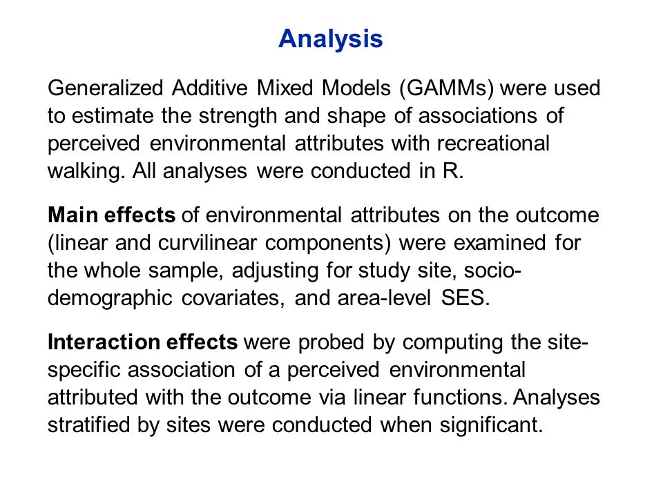 Analysis Generalized Additive Mixed Models (GAMMs) were used to estimate the strength and shape of associations of perceived environmental attributes with recreational walking.