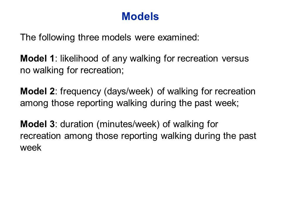Models The following three models were examined: Model 1: likelihood of any walking for recreation versus no walking for recreation; Model 2: frequency (days/week) of walking for recreation among those reporting walking during the past week; Model 3: duration (minutes/week) of walking for recreation among those reporting walking during the past week