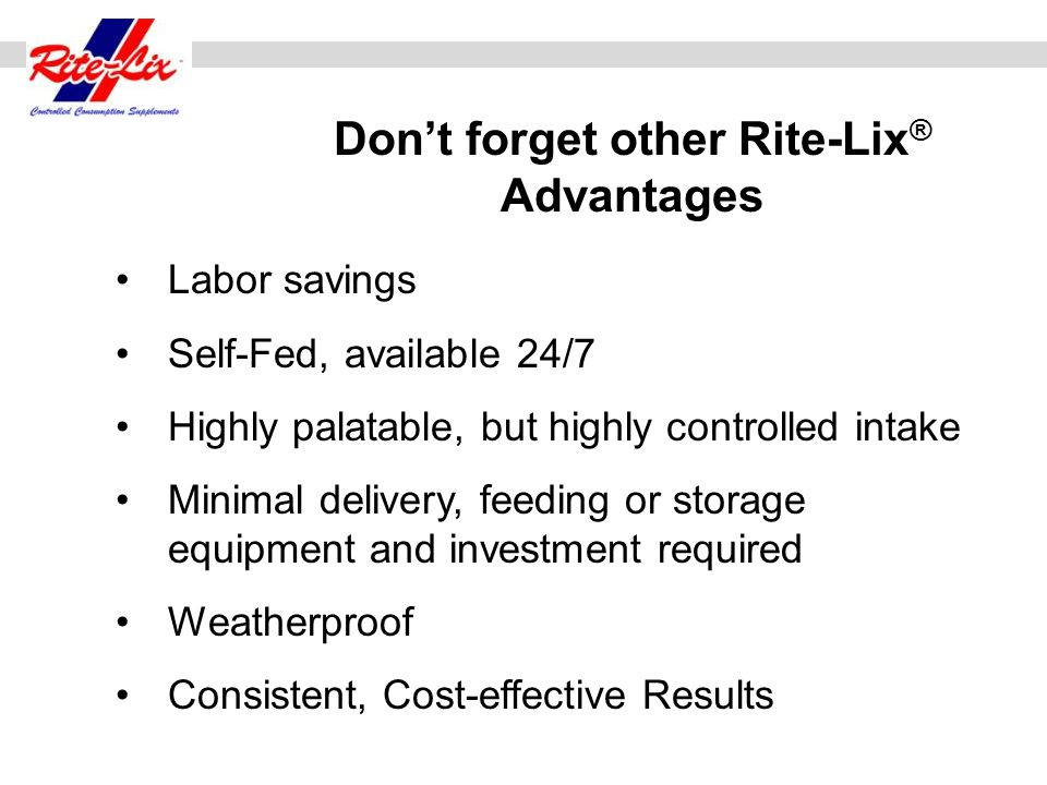 Labor savings Self-Fed, available 24/7 Highly palatable, but highly controlled intake Minimal delivery, feeding or storage equipment and investment re