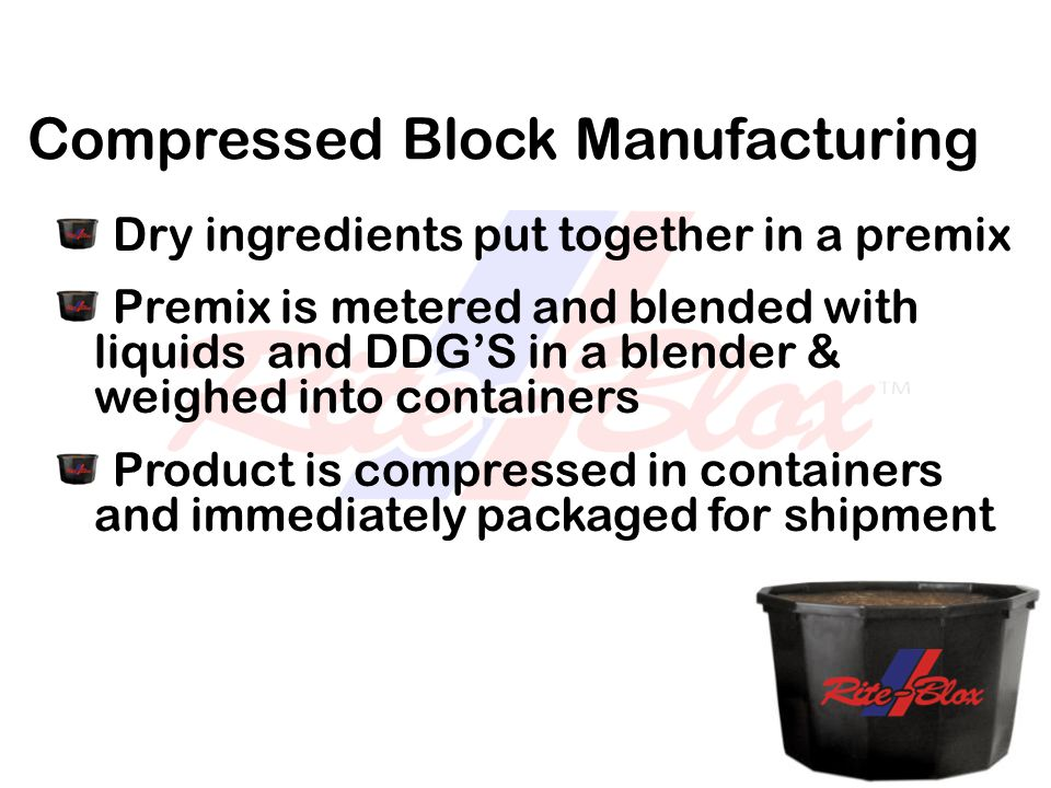 Compressed Block Manufacturing Dry ingredients put together in a premix Premix is metered and blended with liquids and DDG'S in a blender & weighed in