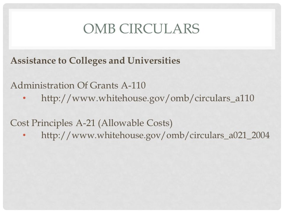OMB CIRCULARS Assistance to Colleges and Universities Administration Of Grants A-110 http://www.whitehouse.gov/omb/circulars_a110 Cost Principles A-21 (Allowable Costs) http://www.whitehouse.gov/omb/circulars_a021_2004