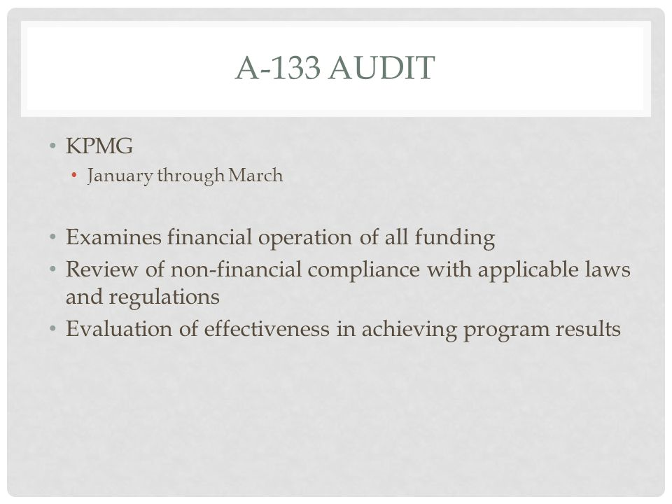 A-133 AUDIT KPMG January through March Examines financial operation of all funding Review of non-financial compliance with applicable laws and regulat